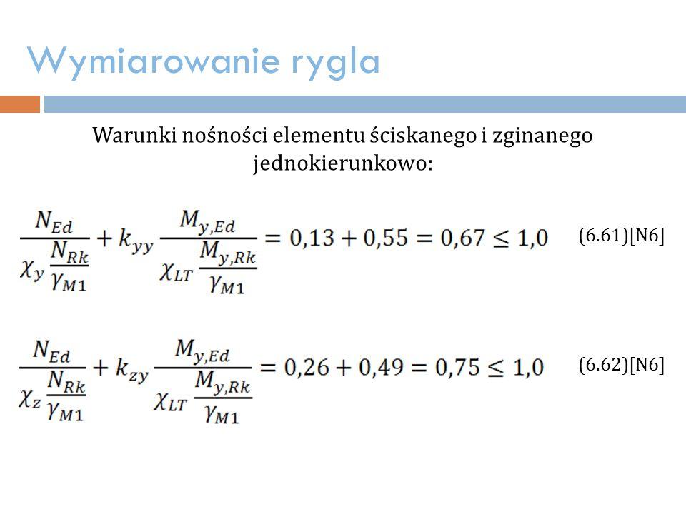 Wymiarowanie rygla Warunki nośności elementu ściskanego i zginanego jednokierunkowo: (6.61)[N6] (6.62)[N6]