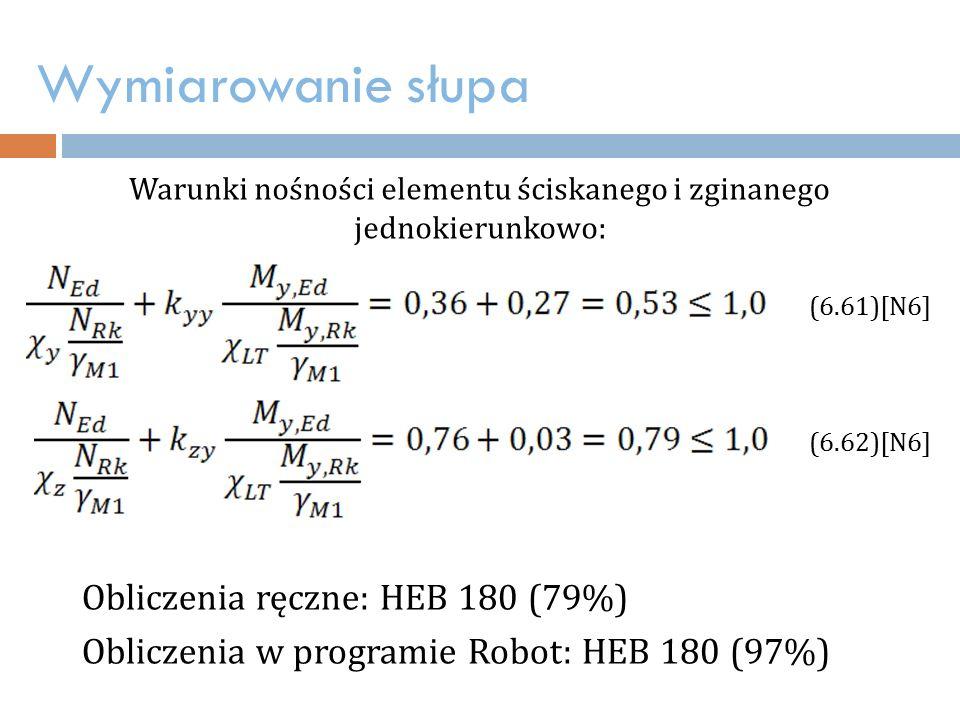 Wymiarowanie słupa Warunki nośności elementu ściskanego i zginanego jednokierunkowo: (6.61)[N6] (6.62)[N6] Obliczenia ręczne: HEB 180 (79%) Obliczenia w programie Robot: HEB 180 (97%)