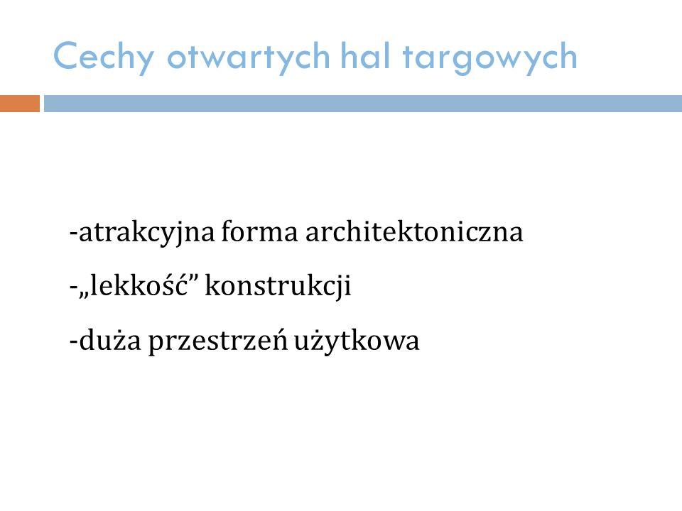"""Cechy otwartych hal targowych -atrakcyjna forma architektoniczna -""""lekkość konstrukcji -duża przestrzeń użytkowa"""