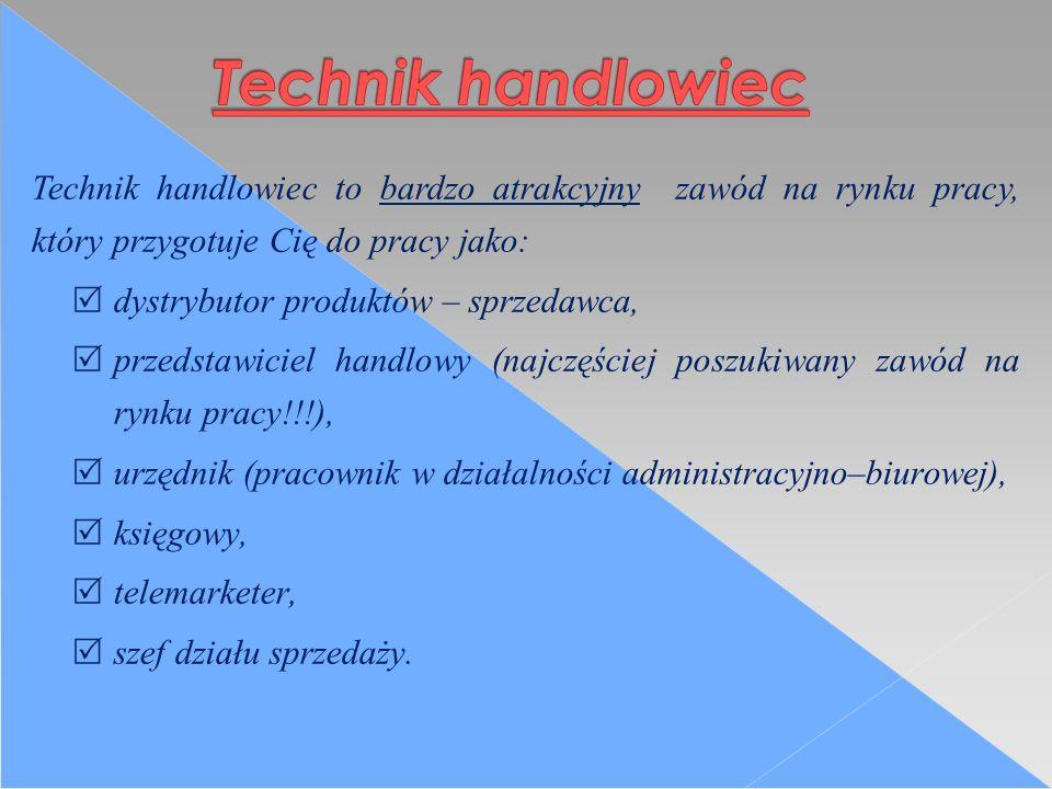 Technik handlowiec to bardzo atrakcyjny zawód na rynku pracy, który przygotuje Cię do pracy jako:  dystrybutor produktów – sprzedawca,  przedstawiciel handlowy (najczęściej poszukiwany zawód na rynku pracy!!!),  urzędnik (pracownik w działalności administracyjno–biurowej),  księgowy,  telemarketer,  szef działu sprzedaży.