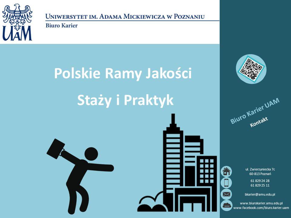Polskie Ramy Jakości Staży i Praktyk Biuro Karier UAM Kontakt 61 829 24 28 61 829 25 11 bkarier@amu.edu.pl www.biurokarier.amu.edu.pl www.facebook.com/biuro.karier.uam ul.