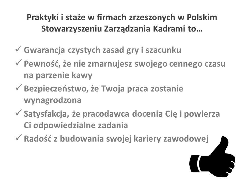 Praktyki i staże w firmach zrzeszonych w Polskim Stowarzyszeniu Zarządzania Kadrami to… Gwarancja czystych zasad gry i szacunku Pewność, że nie zmarnujesz swojego cennego czasu na parzenie kawy Bezpieczeństwo, że Twoja praca zostanie wynagrodzona Satysfakcja, że pracodawca docenia Cię i powierza Ci odpowiedzialne zadania Radość z budowania swojej kariery zawodowej