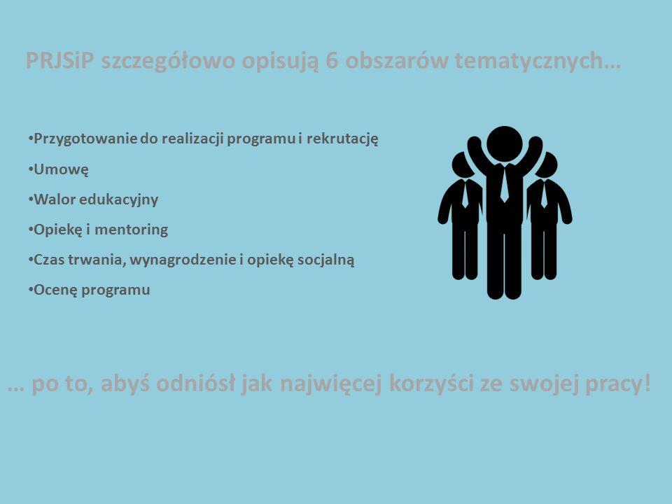 PRJSiP szczegółowo opisują 6 obszarów tematycznych… Przygotowanie do realizacji programu i rekrutację Umowę Walor edukacyjny Opiekę i mentoring Czas trwania, wynagrodzenie i opiekę socjalną Ocenę programu … po to, abyś odniósł jak najwięcej korzyści ze swojej pracy!