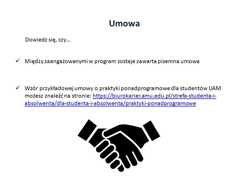 Umowa Między zaangażowanymi w program zostaje zawarta pisemna umowa Wzór przykładowej umowy o praktyki ponadprogramowe dla studentów UAM możesz znaleźć na stronie: https://biurokarier.amu.edu.pl/strefa-studenta-i- absolwenta/dla-studenta-i-absolwenta/praktyki-ponadprogramowehttps://biurokarier.amu.edu.pl/strefa-studenta-i- absolwenta/dla-studenta-i-absolwenta/praktyki-ponadprogramowe Dowiedz się, czy…