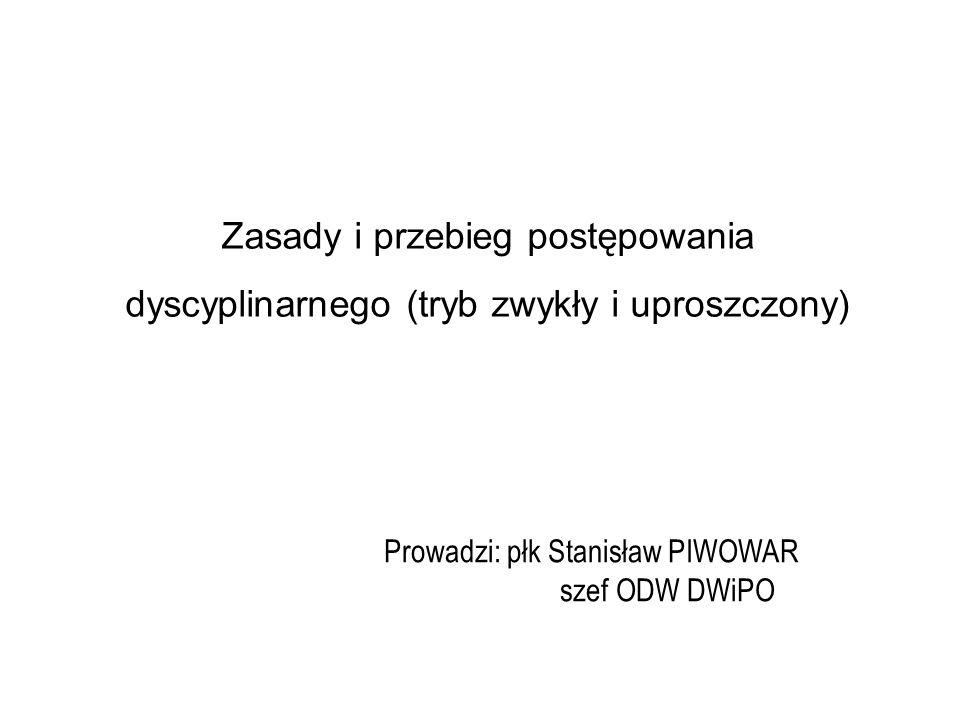 Zasady i przebieg postępowania dyscyplinarnego (tryb zwykły i uproszczony) Prowadzi: płk Stanisław PIWOWAR szef ODW DWiPO