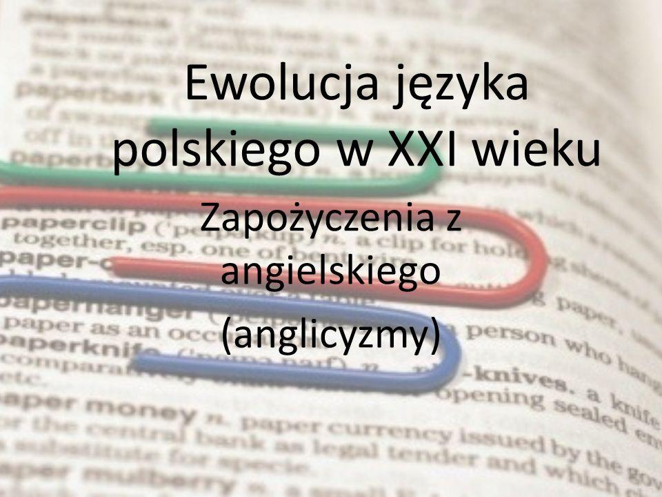 Ewolucja języka polskiego w XXI wieku Zapożyczenia z angielskiego (anglicyzmy)