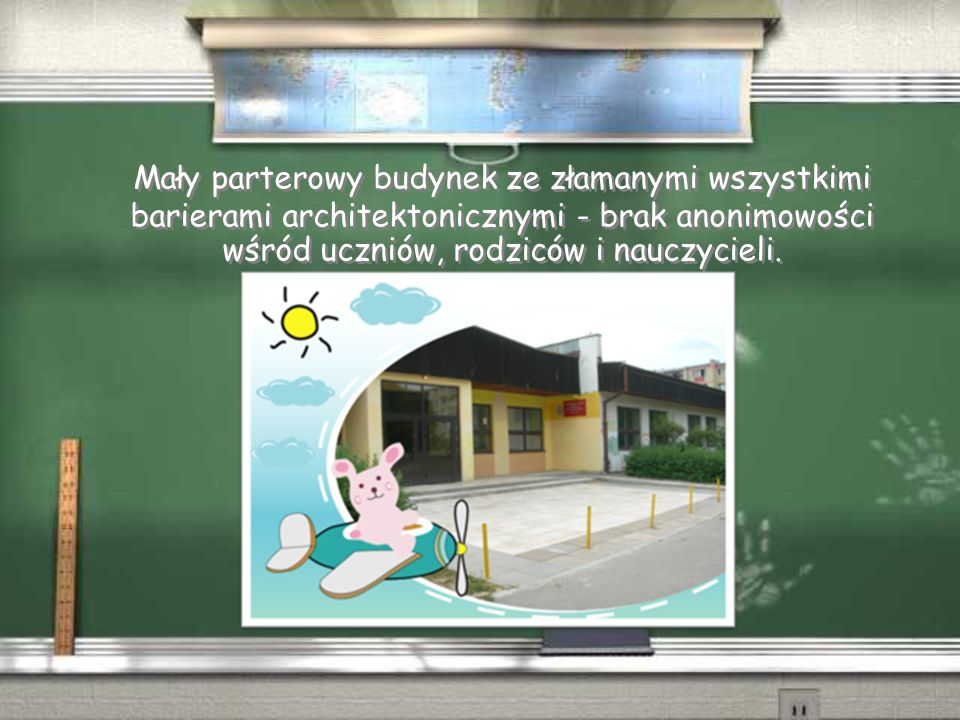 Mały parterowy budynek ze złamanymi wszystkimi barierami architektonicznymi - brak anonimowości wśród uczniów, rodziców i nauczycieli.