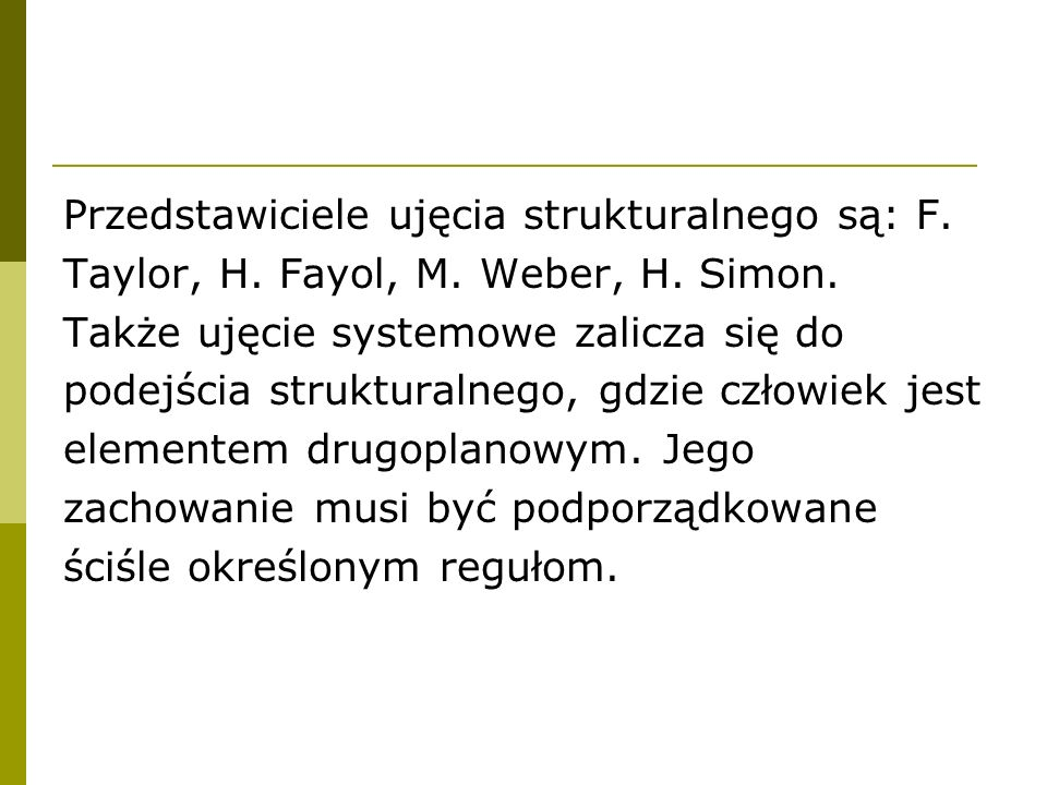 Przedstawiciele ujęcia strukturalnego są: F. Taylor, H. Fayol, M. Weber, H. Simon. Także ujęcie systemowe zalicza się do podejścia strukturalnego, gdz
