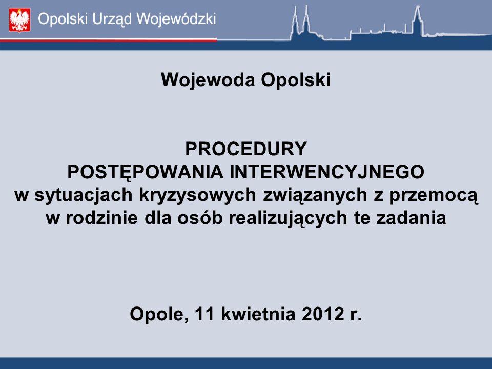 Wojewoda Opolski PROCEDURY POSTĘPOWANIA INTERWENCYJNEGO w sytuacjach kryzysowych związanych z przemocą w rodzinie dla osób realizujących te zadania Op