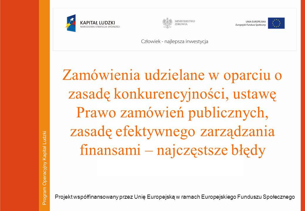 1 Zamówienia udzielane w oparciu o zasadę konkurencyjności, ustawę Prawo zamówień publicznych, zasadę efektywnego zarządzania finansami – najczęstsze błędy Projekt współfinansowany przez Unię Europejską w ramach Europejskiego Funduszu Społecznego