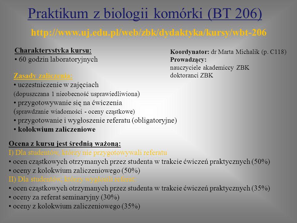 Praktikum z biologii komórki (BT 206) Zasady zaliczenia: uczestniczenie w zajęciach (dopuszczana 1 nieobecność usprawiedliwiona ) przygotowywanie się na ćwiczenia ( sprawdzanie wiadomości - oceny cząstkowe) przygotowanie i wygłoszenie referatu (obligatoryjne) kolokwium zaliczeniowe Charakterystyka kursu: 60 godzin laboratoryjnych Koordynator: dr Marta Michalik (p.