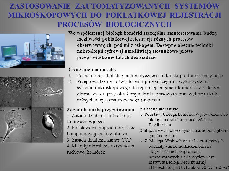 ZASTOSOWANIE ZAUTOMATYZOWANYCH SYSTEMÓW MIKROSKOPOWYCH DO POKLATKOWEJ REJESTRACJI PROCESÓW BIOLOGICZNYCH Zalecana literatura: 1.