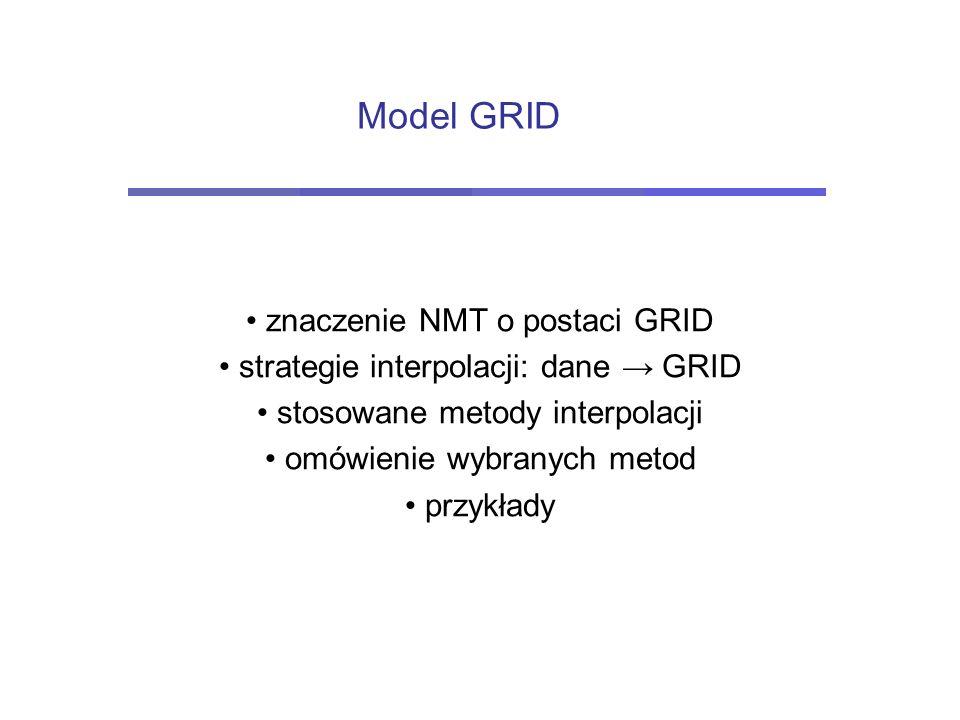 Model GRID znaczenie NMT o postaci GRID strategie interpolacji: dane → GRID stosowane metody interpolacji omówienie wybranych metod przykłady