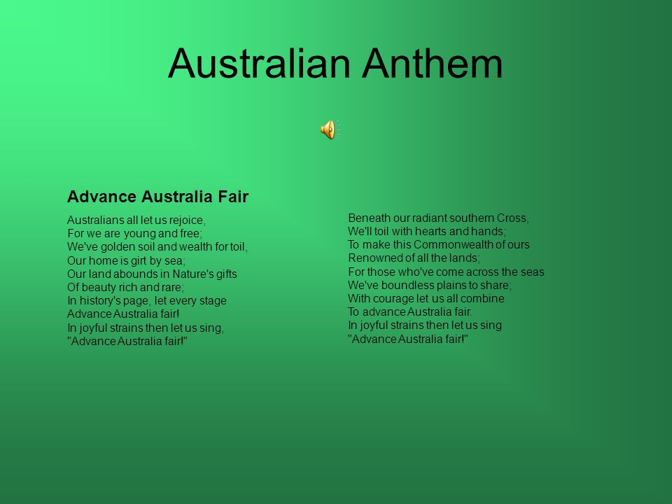 Australian Anthem Advance Australia Fair Australians all let us rejoice, For we are young and free; We've golden soil and wealth for toil, Our home is