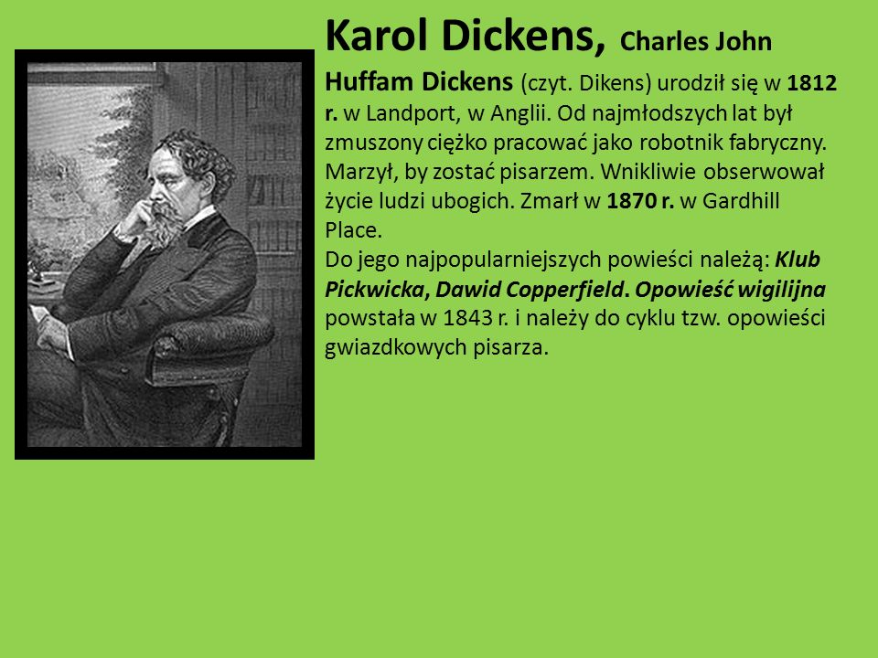Karol Dickens, Charles John Huffam Dickens (czyt. Dikens) urodził się w 1812 r. w Landport, w Anglii. Od najmłodszych lat był zmuszony ciężko pracować