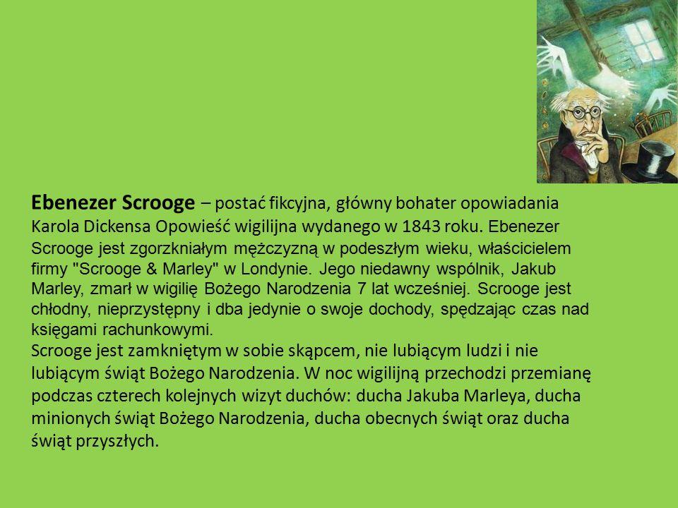 Ebenezer Scrooge – postać fikcyjna, główny bohater opowiadania Karola Dickensa Opowieść wigilijna wydanego w 1843 roku.