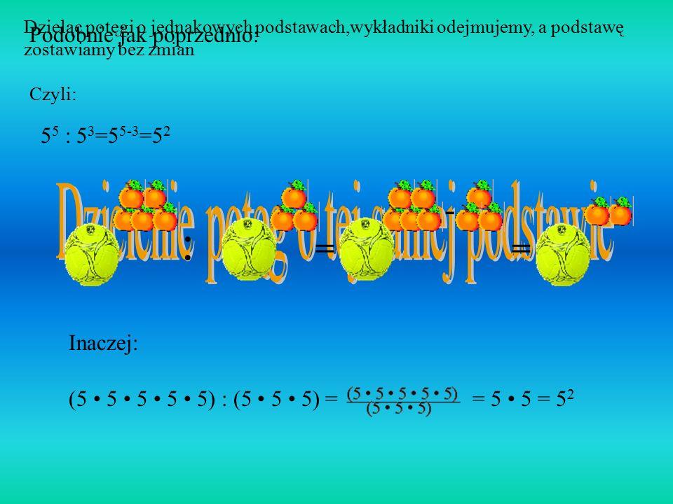 Mnożąc potęgi o jednakowych podstawach, wykładniki dodajemy, a podstawę zostawiamy nie zmienioną Czyli: 5 2 5 3 = 5 2+3 = 5 5 Spójrzmy na to inaczej..