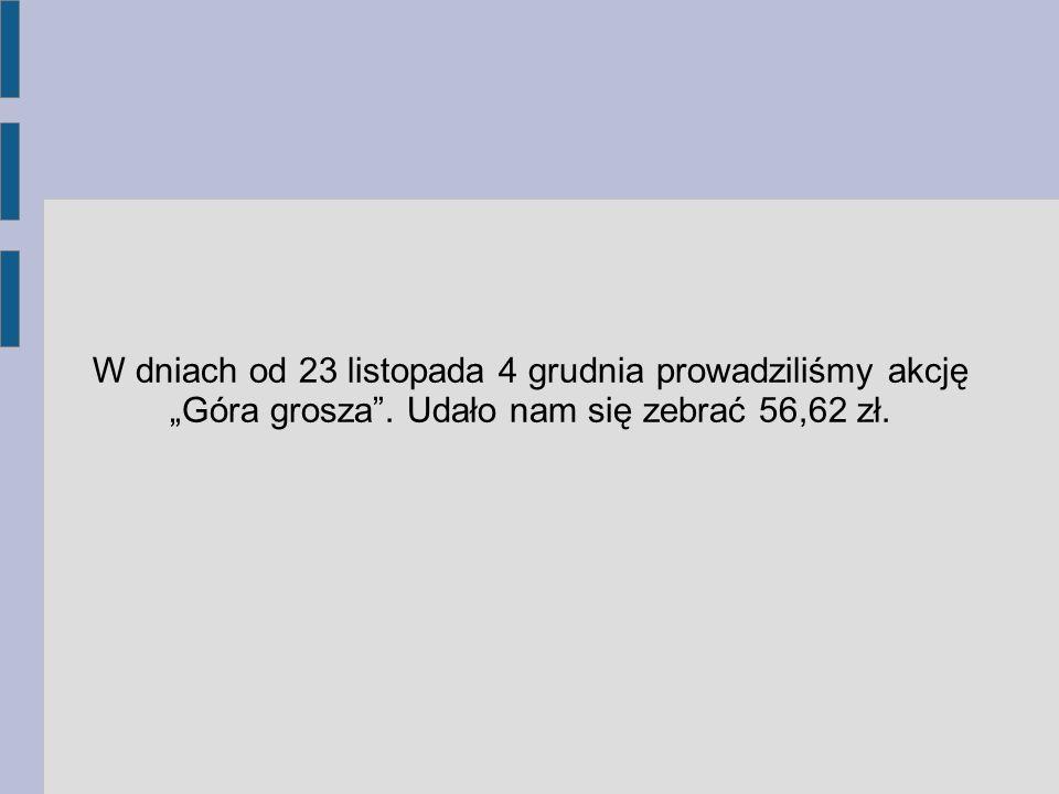 """W dniach od 23 listopada 4 grudnia prowadziliśmy akcję """"Góra grosza"""". Udało nam się zebrać 56,62 zł."""