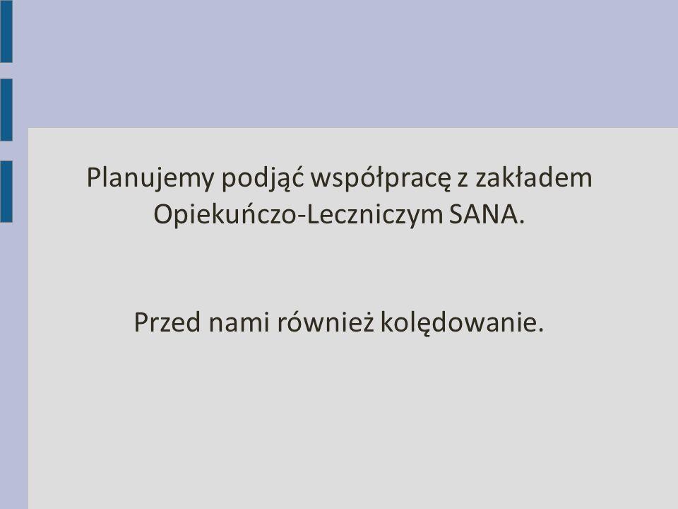 Planujemy podjąć współpracę z zakładem Opiekuńczo-Leczniczym SANA. Przed nami również kolędowanie.