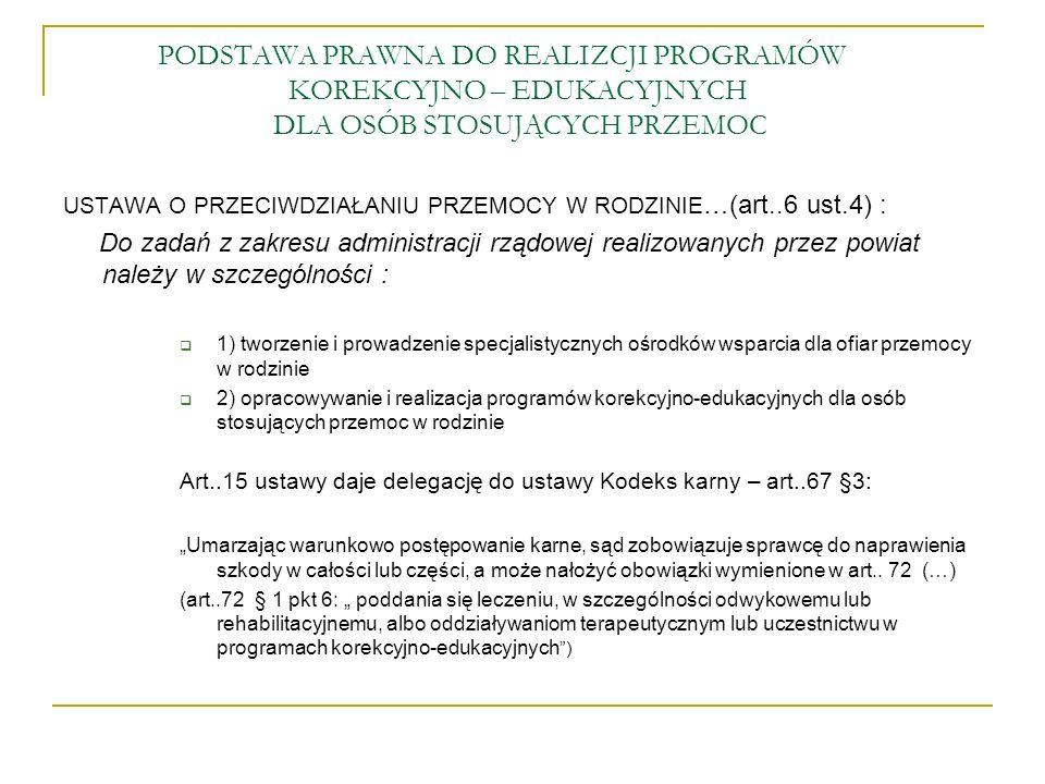 """PODSTAWA PRAWNA DO REALIZCJI PROGRAMÓW KOREKCYJNO – EDUKACYJNYCH DLA OSÓB STOSUJĄCYCH PRZEMOC USTAWA O PRZECIWDZIAŁANIU PRZEMOCY W RODZINIE …(art..6 ust.4) : Do zadań z zakresu administracji rządowej realizowanych przez powiat należy w szczególności :  1) tworzenie i prowadzenie specjalistycznych ośrodków wsparcia dla ofiar przemocy w rodzinie  2) opracowywanie i realizacja programów korekcyjno-edukacyjnych dla osób stosujących przemoc w rodzinie Art..15 ustawy daje delegację do ustawy Kodeks karny – art..67 §3: """"Umarzając warunkowo postępowanie karne, sąd zobowiązuje sprawcę do naprawienia szkody w całości lub części, a może nałożyć obowiązki wymienione w art.."""