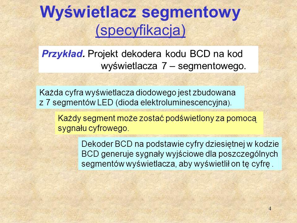 4 Wyświetlacz segmentowy (specyfikacja) Przykład. Projekt dekodera kodu BCD na kod wyświetlacza 7 – segmentowego. Każda cyfra wyświetlacza diodowego j