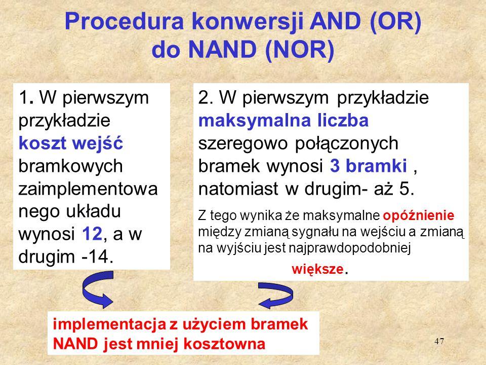 47 Procedura konwersji AND (OR) do NAND (NOR) 1. W pierwszym przykładzie koszt wejść bramkowych zaimplementowa nego układu wynosi 12, a w drugim -14.
