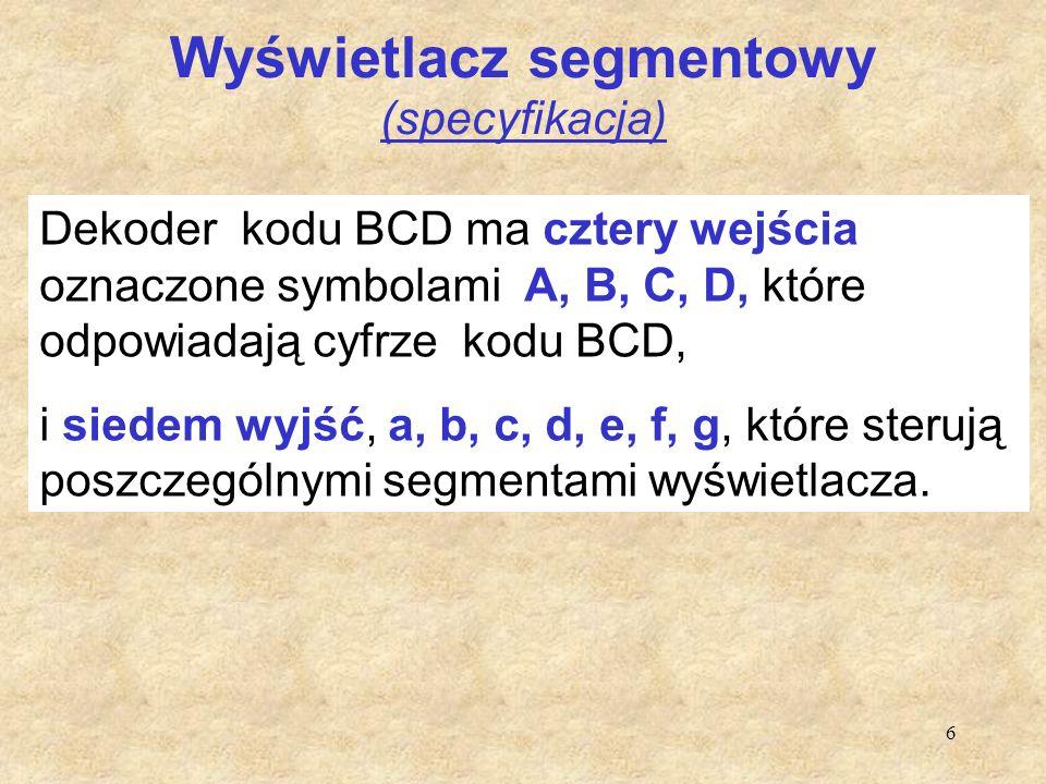 6 Wyświetlacz segmentowy (specyfikacja) Dekoder kodu BCD ma cztery wejścia oznaczone symbolami A, B, C, D, które odpowiadają cyfrze kodu BCD, i siedem