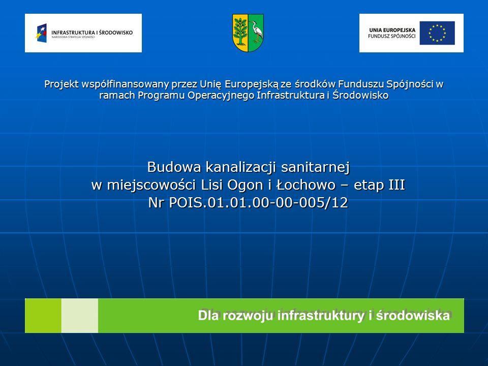 Budowa kanalizacji sanitarnej w miejscowości Lisi Ogon i Łochowo – etap III Nr POIS.01.01.00-00-005/12 Projekt współfinansowany przez Unię Europejską ze środków Funduszu Spójności w ramach Programu Operacyjnego Infrastruktura i Środowisko