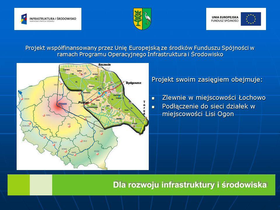 Projekt swoim zasięgiem obejmuje: Zlewnie w miejscowości Łochowo Zlewnie w miejscowości Łochowo Podłączenie do sieci działek w miejscowości Lisi Ogon Podłączenie do sieci działek w miejscowości Lisi Ogon Projekt współfinansowany przez Unię Europejską ze środków Funduszu Spójności w ramach Programu Operacyjnego Infrastruktura i Środowisko