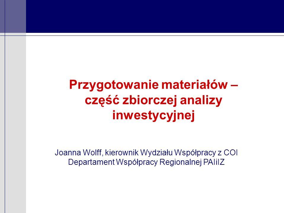 Przygotowanie materiałów – część zbiorczej analizy inwestycyjnej Joanna Wolff, kierownik Wydziału Współpracy z COI Departament Współpracy Regionalnej PAIiIZ