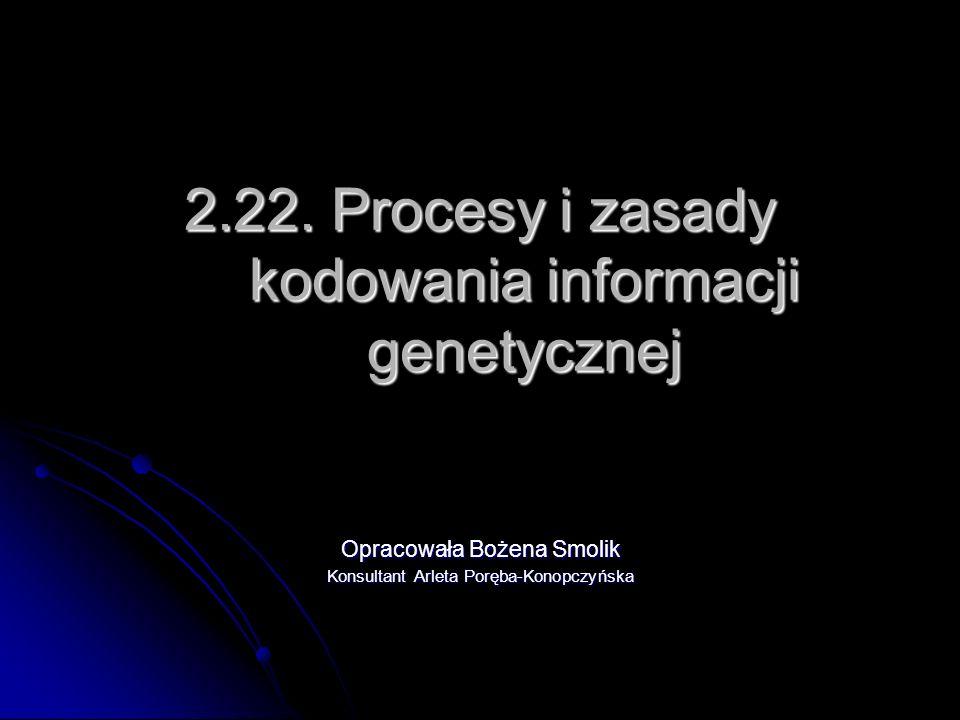 2.22. Procesy i zasady kodowania informacji genetycznej Opracowała Bożena Smolik Konsultant Arleta Poręba-Konopczyńska