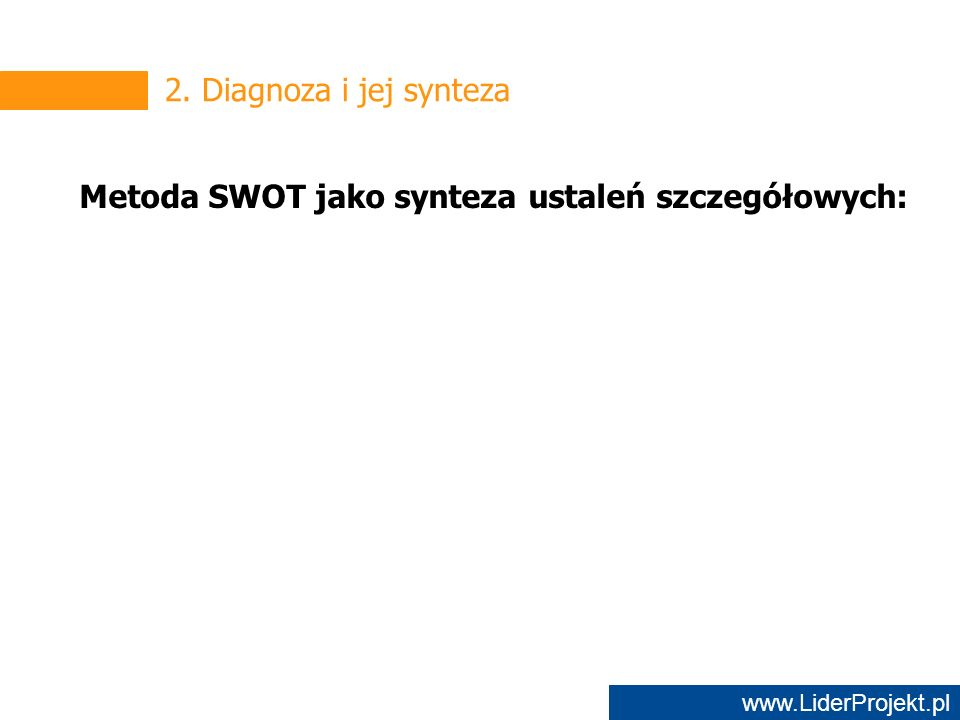 www.LiderProjekt.pl 2. Diagnoza i jej synteza Metoda SWOT jako synteza ustaleń szczegółowych: