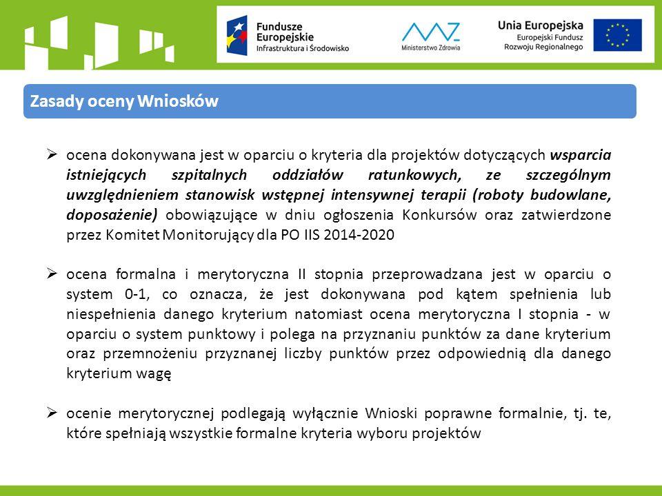Zasady oceny Wniosków  ocena dokonywana jest w oparciu o kryteria dla projektów dotyczących wsparcia istniejących szpitalnych oddziałów ratunkowych, ze szczególnym uwzględnieniem stanowisk wstępnej intensywnej terapii (roboty budowlane, doposażenie) obowiązujące w dniu ogłoszenia Konkursów oraz zatwierdzone przez Komitet Monitorujący dla PO IIS 2014-2020  ocena formalna i merytoryczna II stopnia przeprowadzana jest w oparciu o system 0-1, co oznacza, że jest dokonywana pod kątem spełnienia lub niespełnienia danego kryterium natomiast ocena merytoryczna I stopnia - w oparciu o system punktowy i polega na przyznaniu punktów za dane kryterium oraz przemnożeniu przyznanej liczby punktów przez odpowiednią dla danego kryterium wagę  ocenie merytorycznej podlegają wyłącznie Wnioski poprawne formalnie, tj.