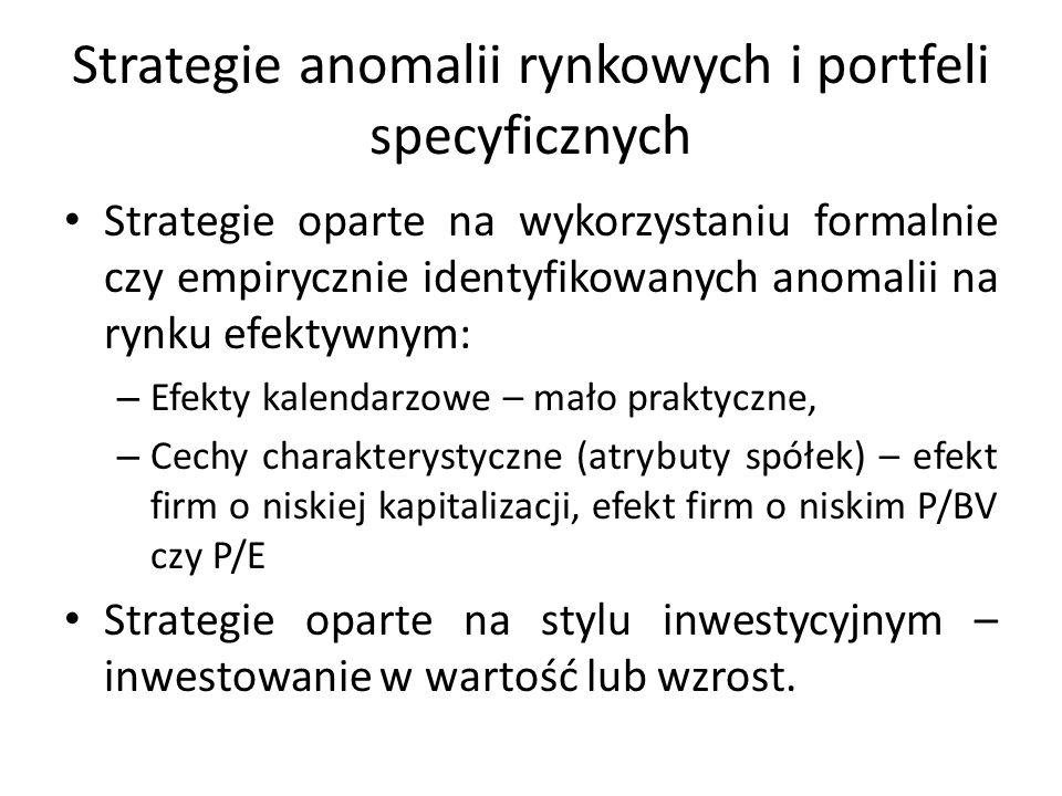 Strategie anomalii rynkowych i portfeli specyficznych Strategie oparte na wykorzystaniu formalnie czy empirycznie identyfikowanych anomalii na rynku efektywnym: – Efekty kalendarzowe – mało praktyczne, – Cechy charakterystyczne (atrybuty spółek) – efekt firm o niskiej kapitalizacji, efekt firm o niskim P/BV czy P/E Strategie oparte na stylu inwestycyjnym – inwestowanie w wartość lub wzrost.