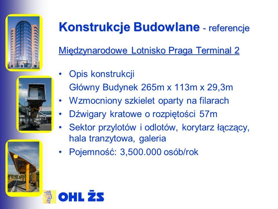 Konstrukcje Budowlane - referencje Międzynarodowe Lotnisko Praga Terminal 2 Opis konstrukcji Główny Budynek 265m x 113m x 29,3m Wzmocniony szkielet oparty na filarach Dźwigary kratowe o rozpiętości 57m Sektor przylotów i odlotów, korytarz łączący, hala tranzytowa, galeria Pojemność: 3,500.000 osób/rok