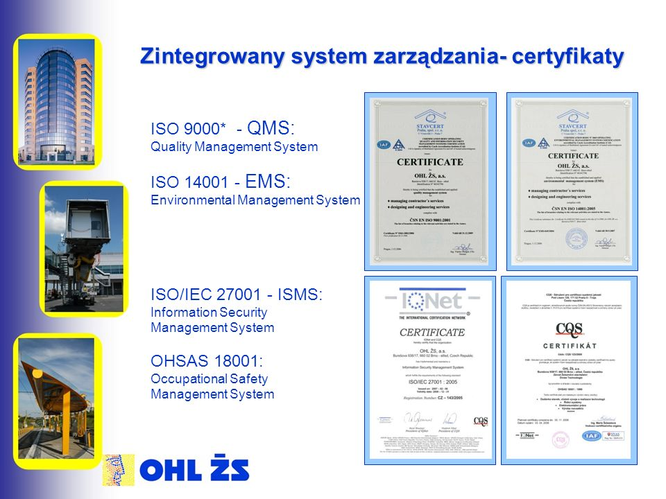 Zintegrowany system zarządzania- certyfikaty ISO 9000* - QMS: Quality Management System ISO 14001 - EMS: Environmental Management System ISO/IEC 27001 - ISMS: Information Security Management System OHSAS 18001: Occupational Safety Management System