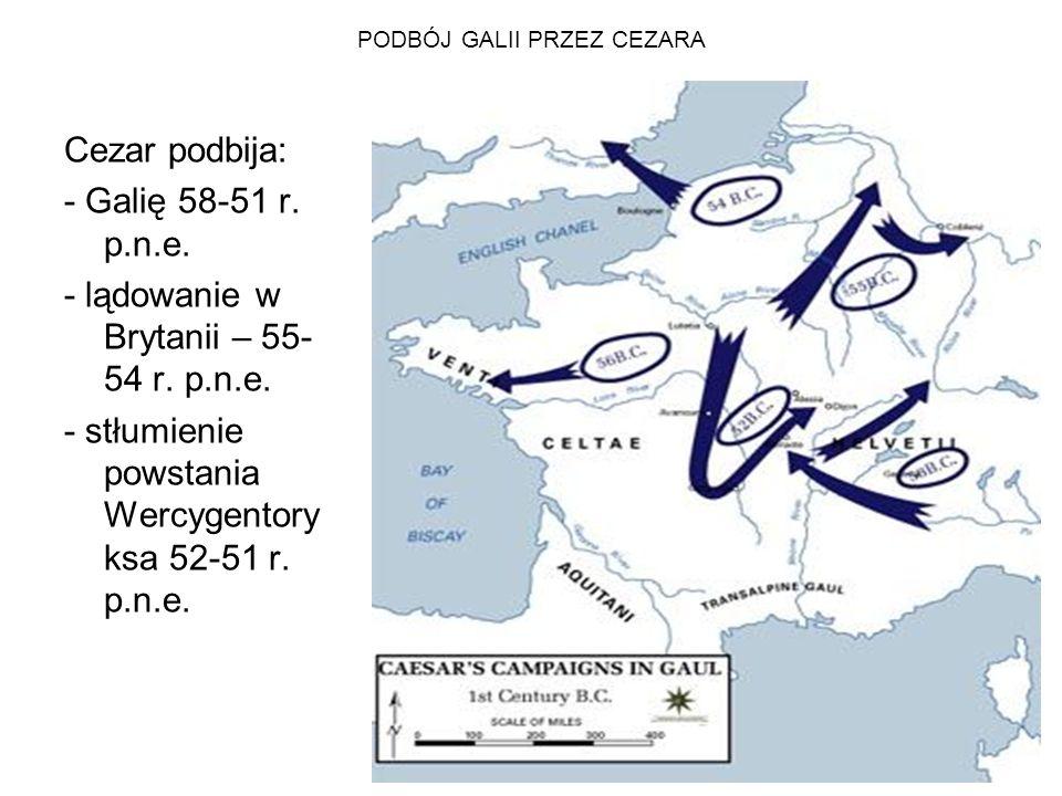 PODBÓJ GALII PRZEZ CEZARA Cezar podbija: - Galię 58-51 r. p.n.e. - lądowanie w Brytanii – 55- 54 r. p.n.e. - stłumienie powstania Wercygentory ksa 52-