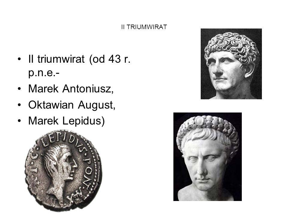 II TRIUMWIRAT II triumwirat (od 43 r. p.n.e.- Marek Antoniusz, Oktawian August, Marek Lepidus)