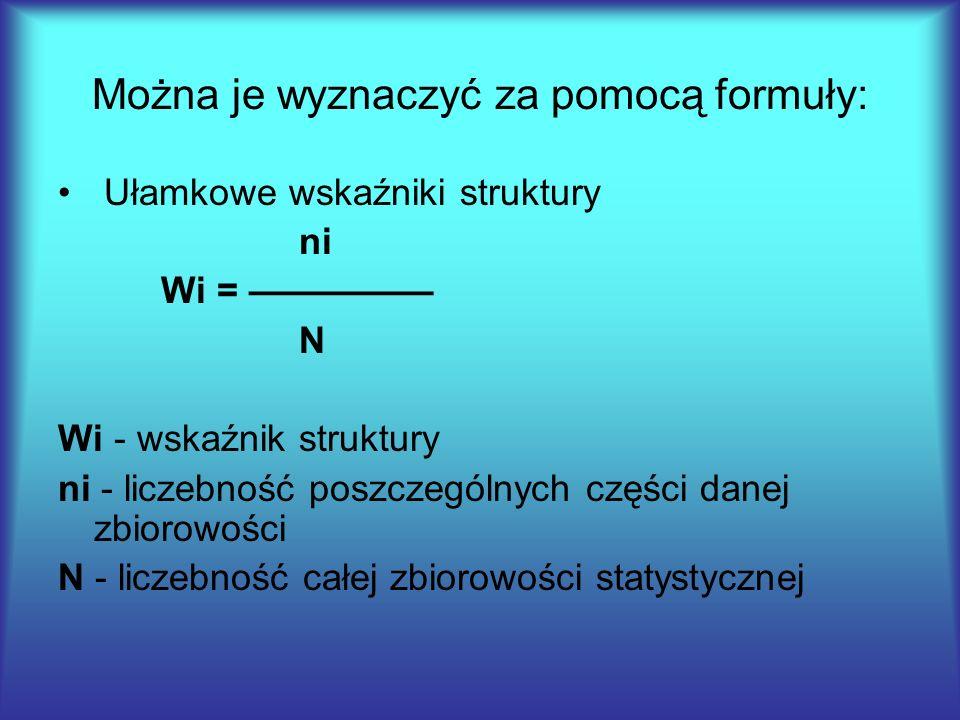 Można je wyznaczyć za pomocą formuły: Ułamkowe wskaźniki struktury ni Wi = ————— N Wi - wskaźnik struktury ni - liczebność poszczególnych części danej