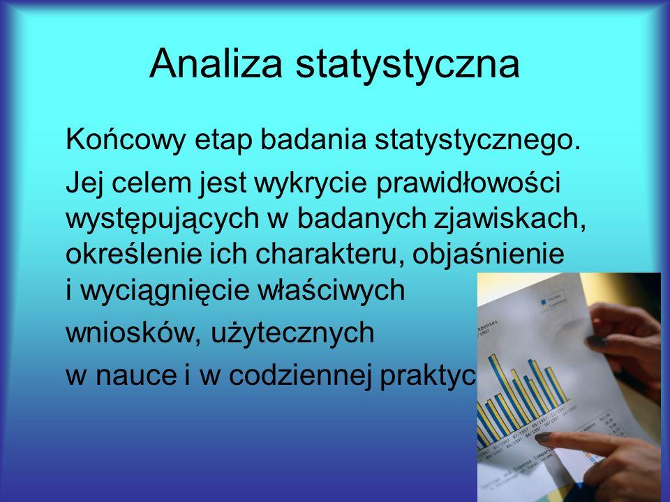 Analiza statystyczna Końcowy etap badania statystycznego. Jej celem jest wykrycie prawidłowości występujących w badanych zjawiskach, określenie ich ch