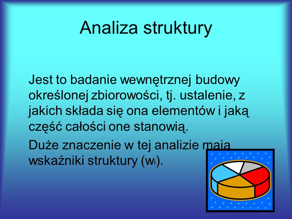 Analiza struktury Jest to badanie wewnętrznej budowy określonej zbiorowości, tj. ustalenie, z jakich składa się ona elementów i jaką część całości one