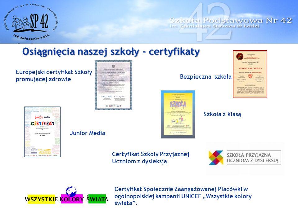 """Osiągnięcia naszej szkoły - certyfikaty Junior Media Bezpieczna szkoła Europejski certyfikat Szkoły promującej zdrowie Szkoła z klasą Certyfikat Społecznie Zaangażowanej Placówki w ogólnopolskiej kampanii UNICEF """"Wszystkie kolory świata ."""