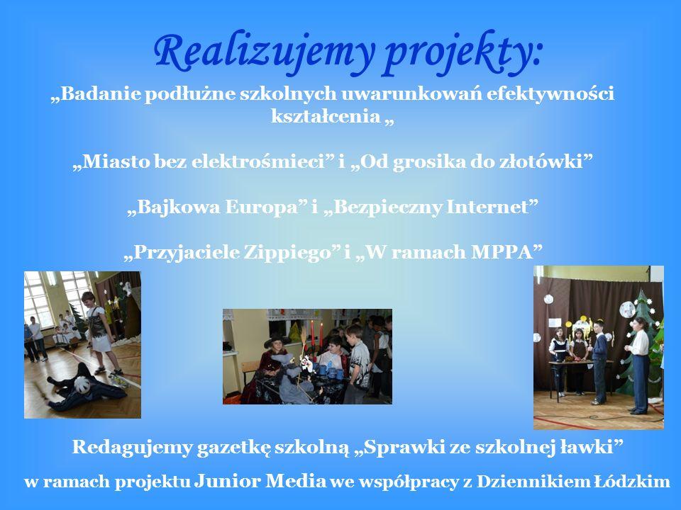 """Realizujemy projekty: """"Badanie podłużne szkolnych uwarunkowań efektywności kształcenia """" """"Miasto bez elektrośmieci i """"Od grosika do złotówki """"Bajkowa Europa i """"Bezpieczny Internet """"Przyjaciele Zippiego i """"W ramach MPPA Redagujemy gazetkę szkolną """"Sprawki ze szkolnej ławki w ramach projektu Junior Media we współpracy z Dziennikiem Łódzkim"""
