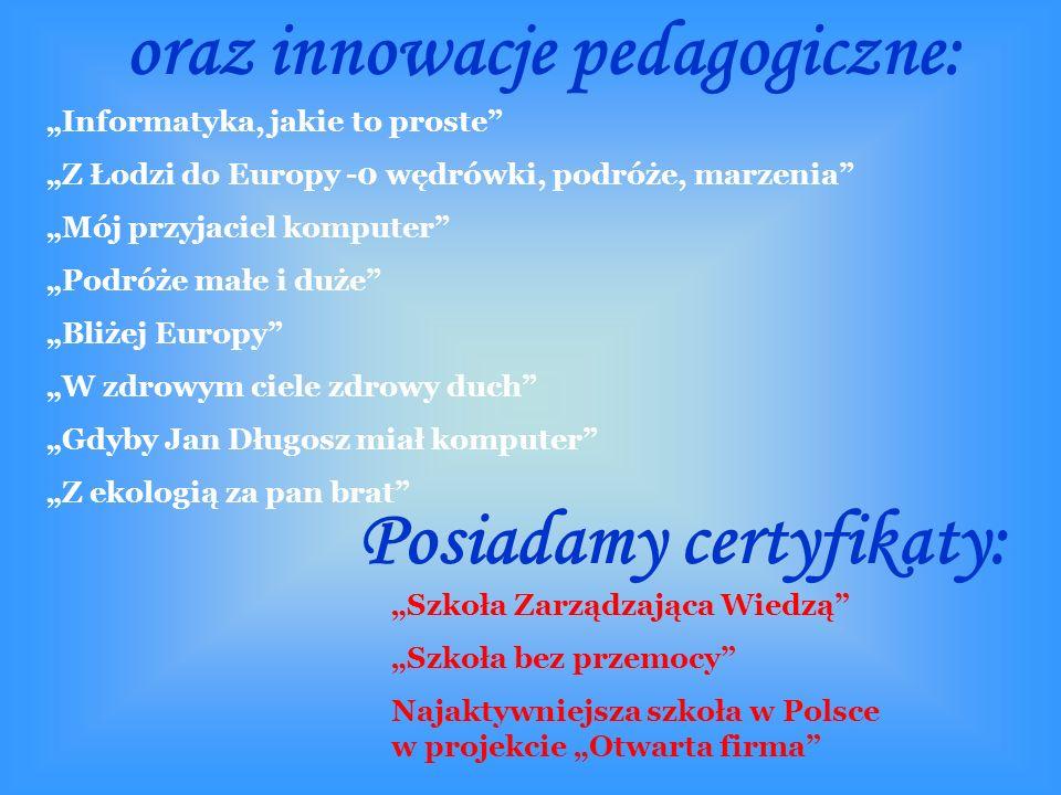 """oraz innowacje pedagogiczne: """"Informatyka, jakie to proste """"Z Łodzi do Europy -0 wędrówki, podróże, marzenia """"Mój przyjaciel komputer """"Podróże małe i duże """"Bliżej Europy """"W zdrowym ciele zdrowy duch """"Gdyby Jan Długosz miał komputer """"Z ekologią za pan brat Posiadamy certyfikaty: """"Szkoła Zarządzająca Wiedzą """"Szkoła bez przemocy Najaktywniejsza szkoła w Polsce w projekcie """"Otwarta firma"""