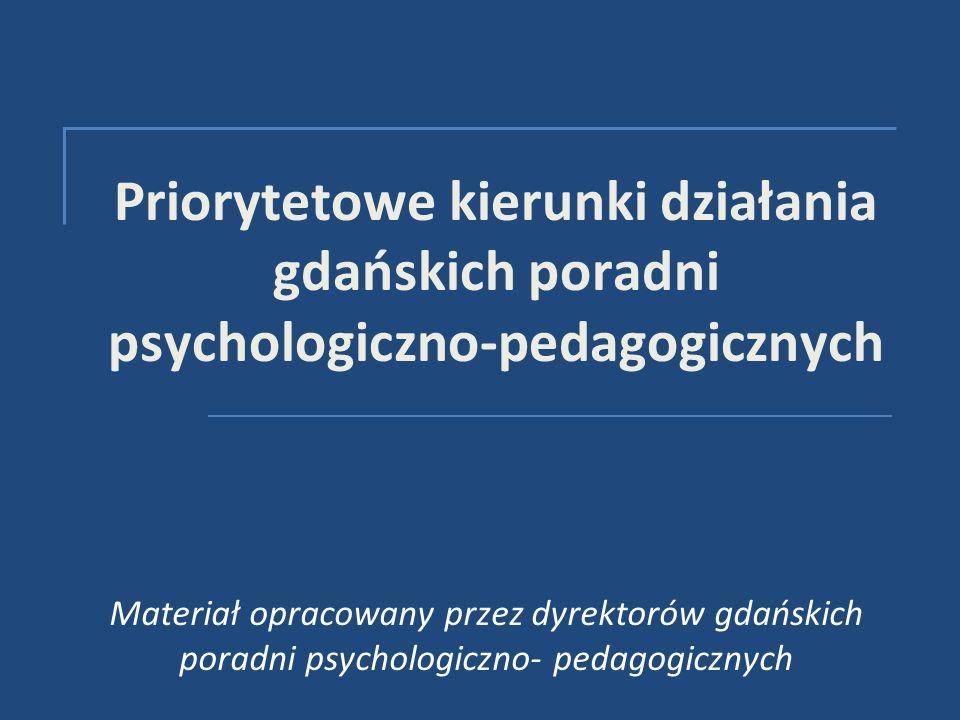 Priorytetowe kierunki działania gdańskich poradni psychologiczno-pedagogicznych Materiał opracowany przez dyrektorów gdańskich poradni psychologiczno- pedagogicznych