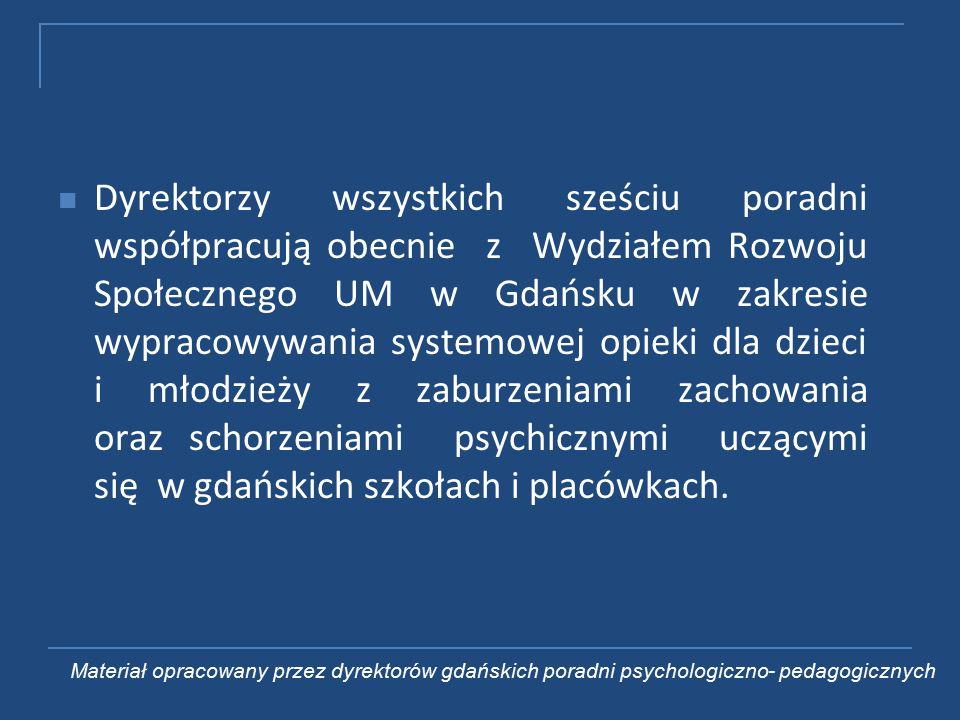 Dyrektorzy wszystkich sześciu poradni współpracują obecnie z Wydziałem Rozwoju Społecznego UM w Gdańsku w zakresie wypracowywania systemowej opieki dla dzieci i młodzieży z zaburzeniami zachowania oraz schorzeniami psychicznymi uczącymi się w gdańskich szkołach i placówkach.
