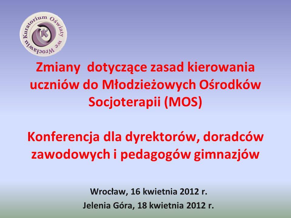 Zmiany dotyczące zasad kierowania uczniów do Młodzieżowych Ośrodków Socjoterapii (MOS) Konferencja dla dyrektorów, doradców zawodowych i pedagogów gimnazjów Wrocław, 16 kwietnia 2012 r.