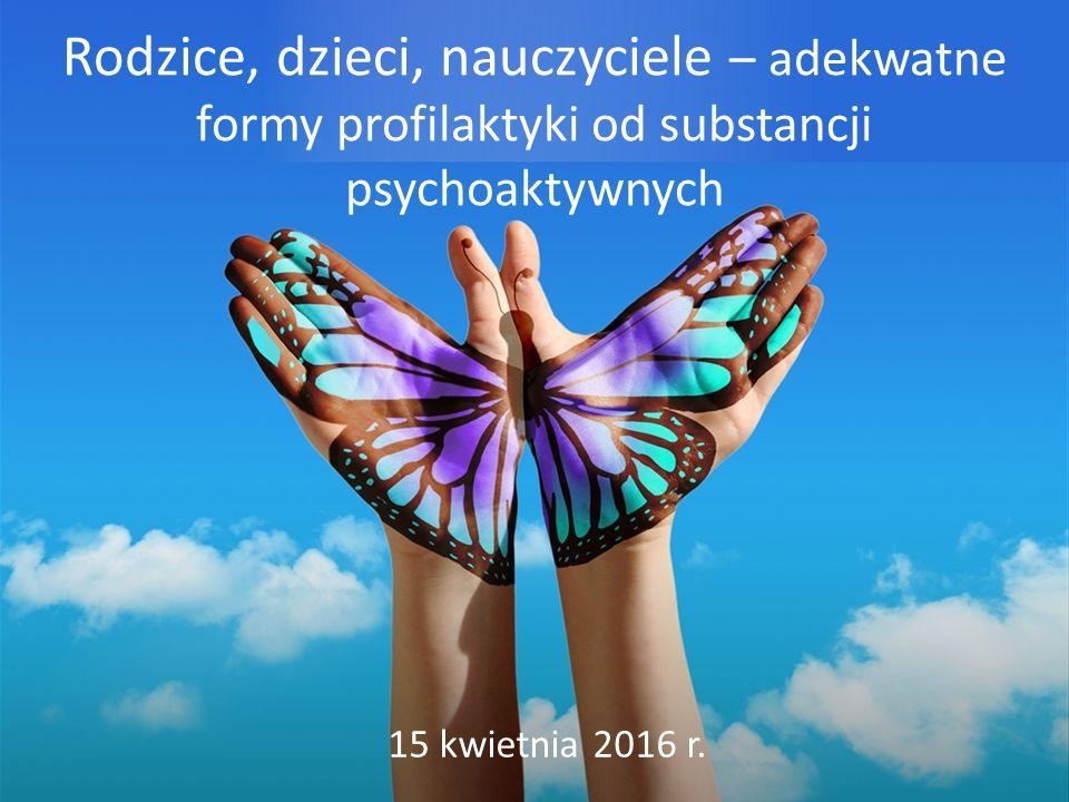 Rodzice, dzieci, nauczyciele – adekwatne formy profilaktyki od substancji psychoaktywnych 15 kwietnia 2016 r.