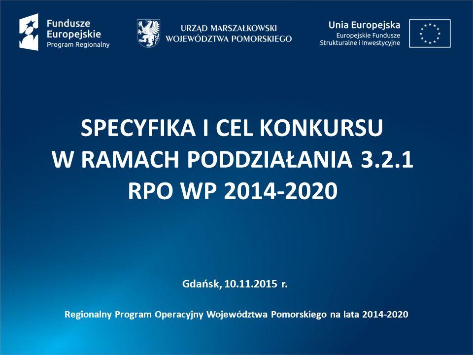 SPECYFIKA I CEL KONKURSU W RAMACH PODDZIAŁANIA 3.2.1 RPO WP 2014-2020 Gdańsk, 10.11.2015 r. Regionalny Program Operacyjny Województwa Pomorskiego na l