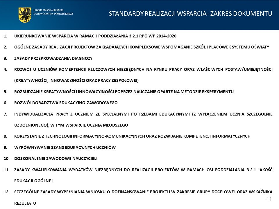 STANDARDY REALIZACJI WSPARCIA- ZAKRES DOKUMENTU 1.UKIERUNKOWANIE WSPARCIA W RAMACH PODDZIAŁANIA 3.2.1 RPO WP 2014-2020 2.OGÓLNE ZASADY REALIZACJI PROJEKTÓW ZAKŁADAJĄCYCH KOMPLEKSOWE WSPOMAGANIE SZKÓŁ I PLACÓWEK SYSTEMU OŚWIATY 3.ZASADY PRZEPROWADZANIA DIAGNOZY 4.ROZWÓJ U UCZNIÓW KOMEPTENCJI KLUCZOWYCH NIEZBĘDNYCH NA RYNKU PRACY ORAZ WŁAŚCIWYCH POSTAW/UMIEJĘTNOŚCI (KREATYWNOŚCI, INNOWACYJNOŚCI ORAZ PRACY ZESPOŁOWEJ) 5.ROZBUDZANIE KREATYWNOŚCI I INNOWACYJNOŚĆI POPRZEZ NAUCZANIE OPARTE NA METODZIE EKSPERYMENTU 6.ROZWÓJ DORADZTWA EDUKACYJNO-ZAWODOWEGO 7.INDYWIDUALIZACJA PRACY Z UCZNIEM ZE SPECJALNYMI POTRZEBAMI EDUKACYJNYMI (Z WYŁĄCZENIEM UCZNIA SZCZEGÓLNIE UZDOLNIONEGO), W TYM WSPARCIE UCZNIA MŁODSZEGO 8.KORZYSTANIE Z TECHNOLOGII INFORMACYJNO-KOMUNIKACYJNYCH ORAZ ROZWIJANIE KOMPETENCJI INFORMATYCZNYCH 9.WYRÓWNYWANIE SZANS EDUKACYJNYCH UCZNIÓW 10.DOSKONALENIE ZAWODOWE NAUCZYCIELI 11.ZASADY KWALIFIKOWANIA WYDATKÓW NIEZBĘDNYCH DO REALIZACJI PROJEKTÓW W RAMACH OSI PODDZIAŁANIA 3.2.1 JAKOŚĆ EDUKACJI OGÓLNEJ 12.SZCZEGÓLNE ZASADY WYPEŁNIANIA WNIOSKU O DOFINANSOWANIE PROJEKTU W ZAKRESIE GRUPY DOCELOWEJ ORAZ WSKAŹNIKA REZULTATU 11